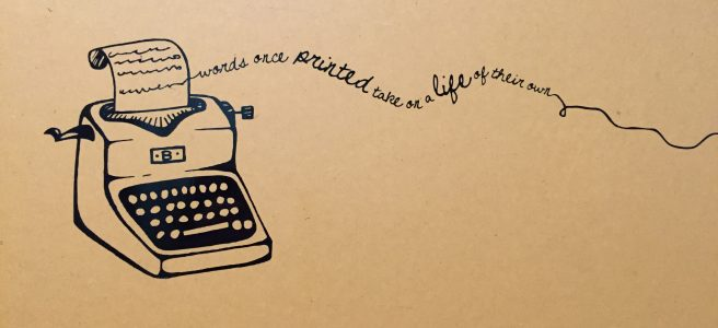 An illustration of an old-fashioned typewriter with the words 'Words once printed take on a life of their own.'